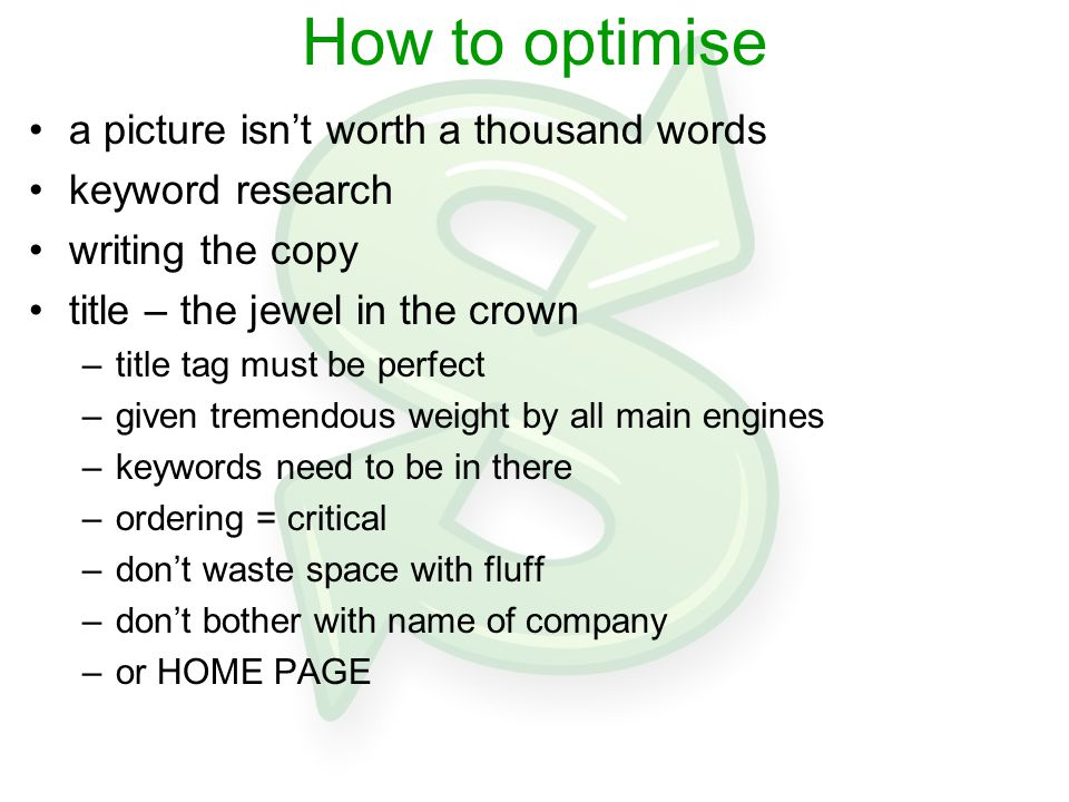 How to optimise a picture isn't worth a thousand words keyword research writing the copy title – the jewel in the crown –title tag must be perfect –given tremendous weight by all main engines –keywords need to be in there –ordering = critical –don't waste space with fluff –don't bother with name of company –or HOME PAGE