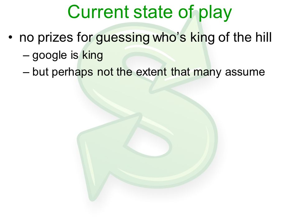 Current state of play no prizes for guessing who's king of the hill –google is king –but perhaps not the extent that many assume
