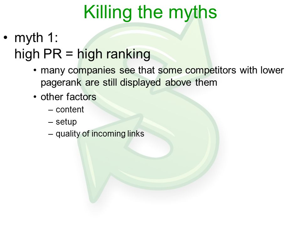 Killing the myths myth 1: high PR = high ranking many companies see that some competitors with lower pagerank are still displayed above them other factors –content –setup –quality of incoming links