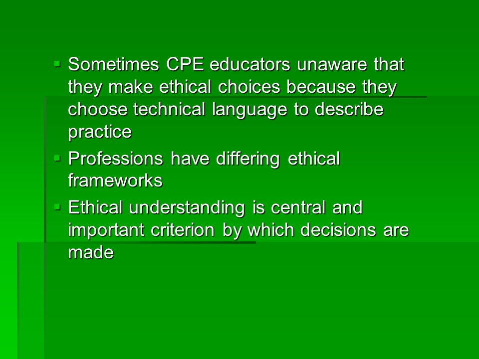  Sometimes CPE educators unaware that they make ethical choices because they choose technical language to describe practice  Professions have differing ethical frameworks  Ethical understanding is central and important criterion by which decisions are made