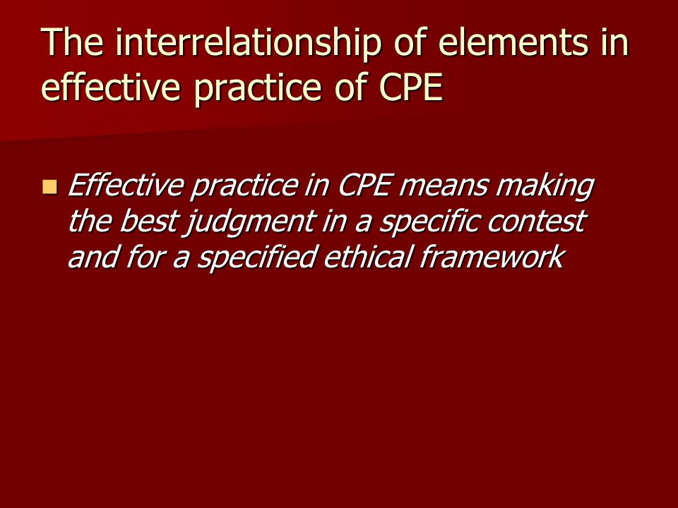 The interrelationship of elements in effective practice of CPE Effective practice in CPE means making the best judgment in a specific contest and for a specified ethical framework Effective practice in CPE means making the best judgment in a specific contest and for a specified ethical framework