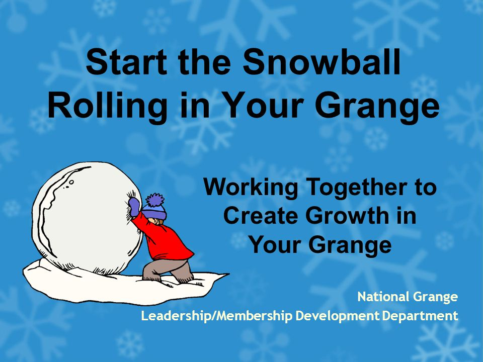 Start the Snowball Rolling in Your Grange National Grange Leadership/Membership Development Department Working Together to Create Growth in Your Grange