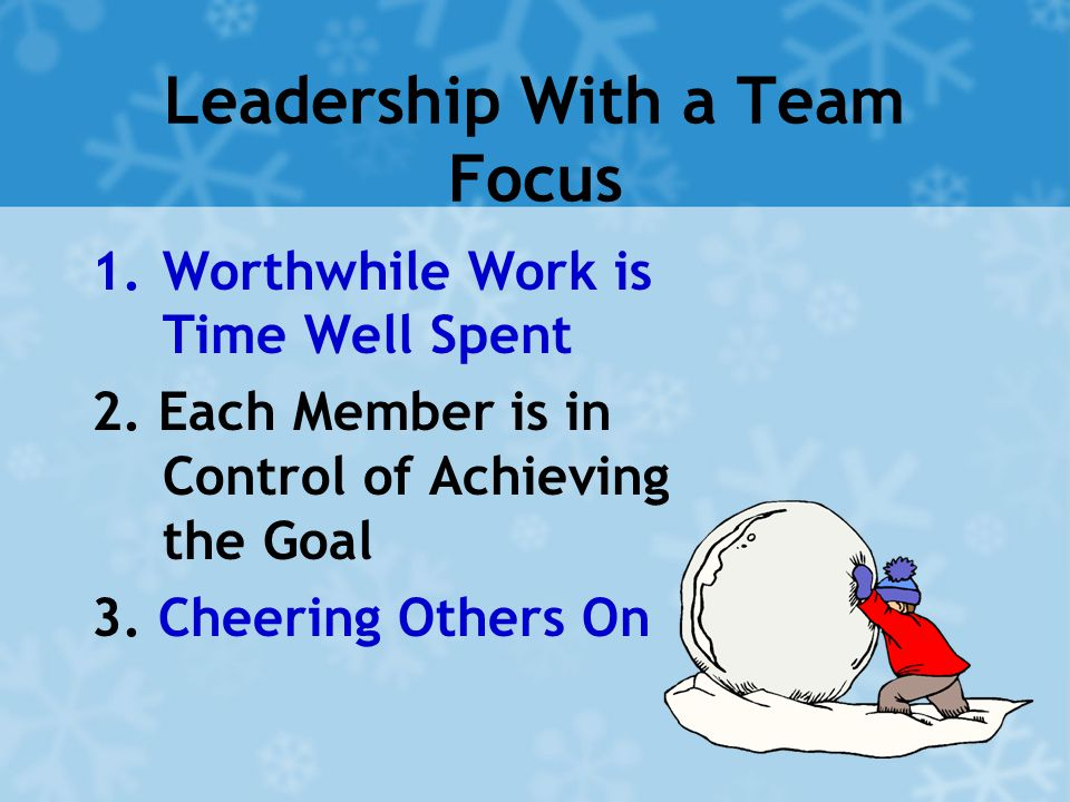 Leadership With a Team Focus 1.Worthwhile Work is Time Well Spent 2. Each Member is in Control of Achieving the Goal 3. Cheering Others On