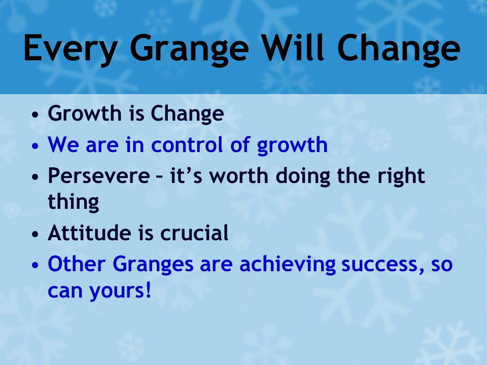 Every Grange Will Change Growth is Change We are in control of growth Persevere – it's worth doing the right thing Attitude is crucial Other Granges are achieving success, so can yours!