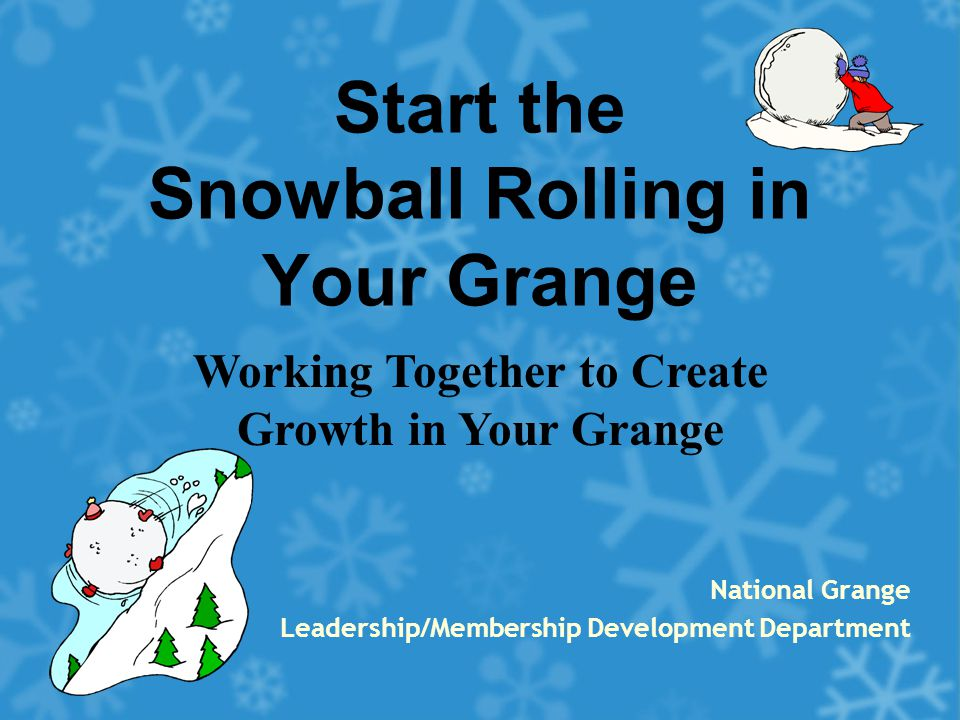 Start the Snowball Rolling in Your Grange National Grange Leadership/Membership Development Department Working Together to Create Growth in Your Grang
