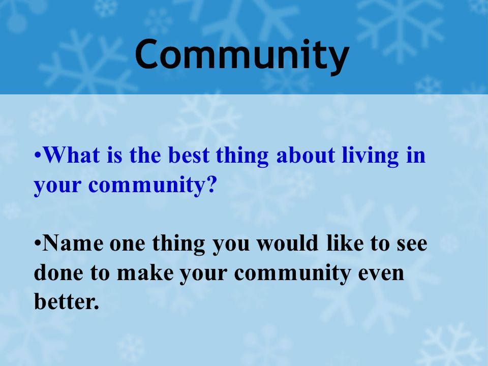 Community What is the best thing about living in your community? Name one thing you would like to see done to make your community even better.