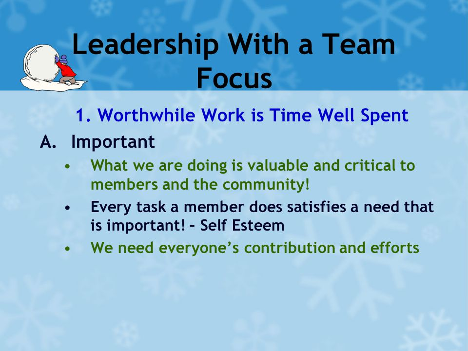 Leadership With a Team Focus 1. Worthwhile Work is Time Well Spent A.Important What we are doing is valuable and critical to members and the community
