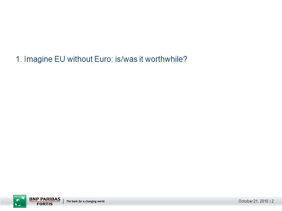 October 21, 2010 | 2 1. Imagine EU without Euro: is/was it worthwhile