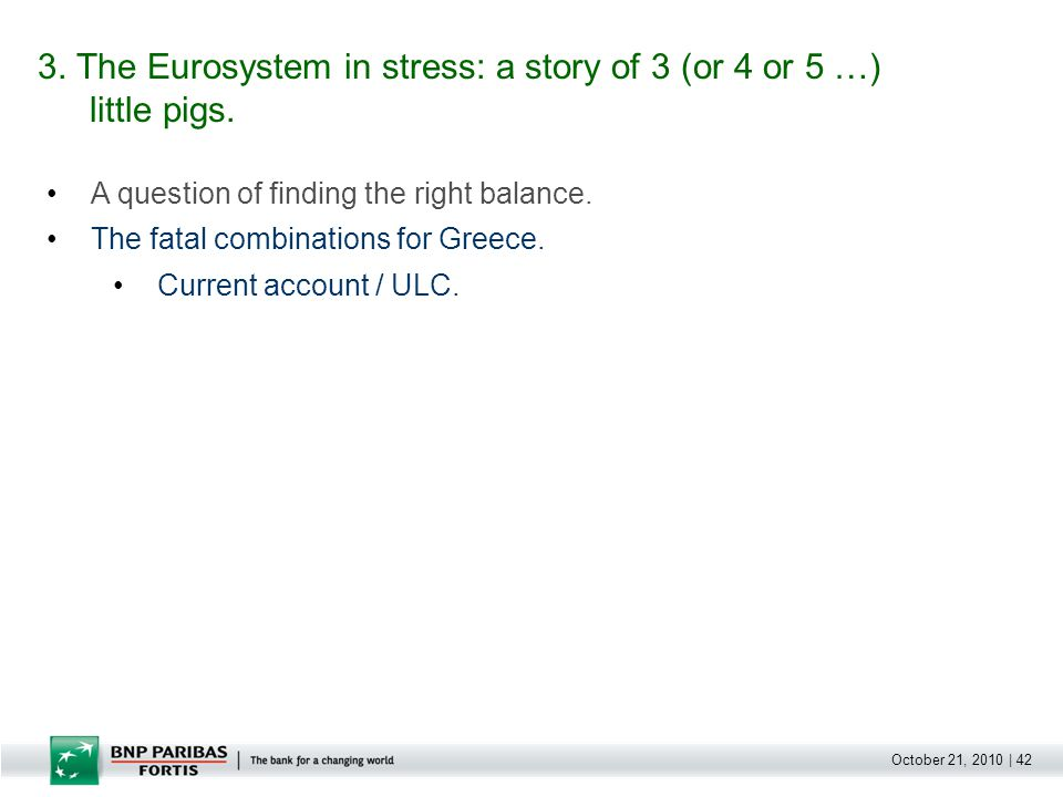 October 21, 2010 | 42 A question of finding the right balance. The fatal combinations for Greece. Current account / ULC. 3. The Eurosystem in stress:
