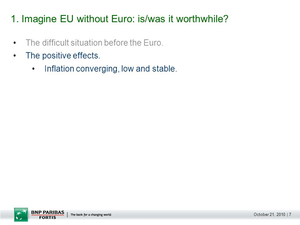 October 21, 2010 | 7 The difficult situation before the Euro. The positive effects. Inflation converging, low and stable. 1. Imagine EU without Euro: