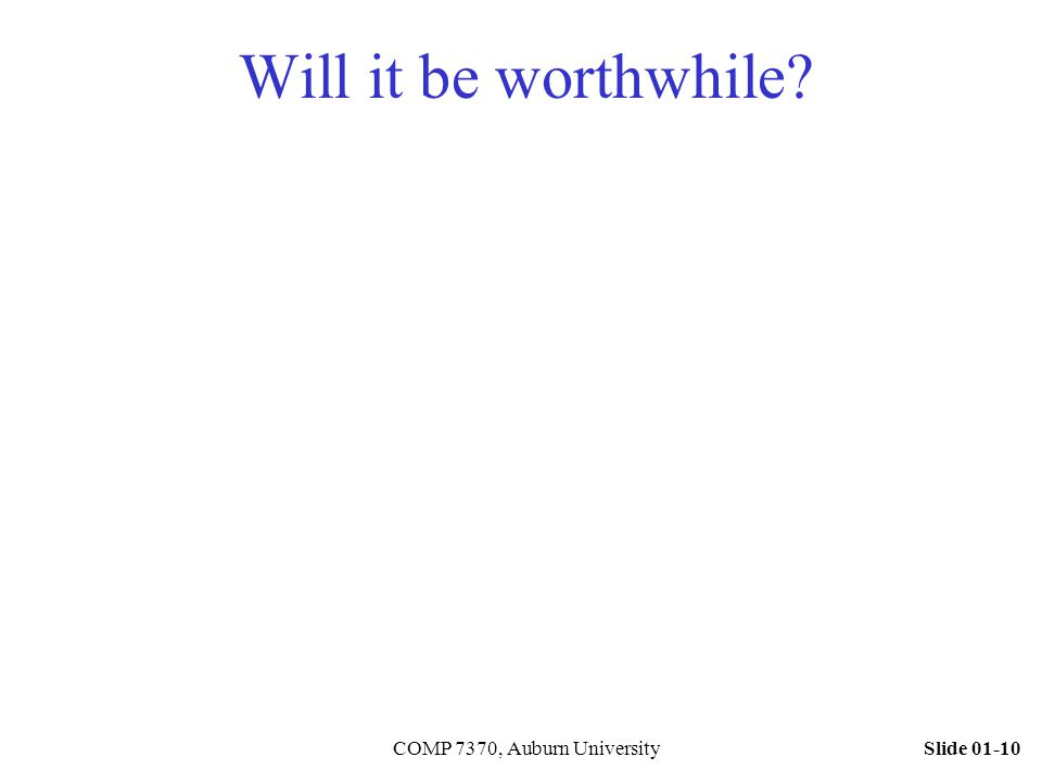 Slide 01-10COMP 7370, Auburn University Will it be worthwhile?