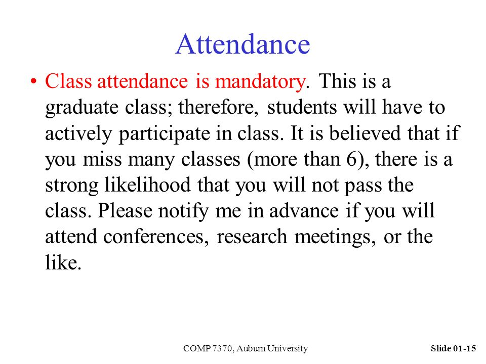 Slide 01-15COMP 7370, Auburn University Attendance Class attendance is mandatory. This is a graduate class; therefore, students will have to actively