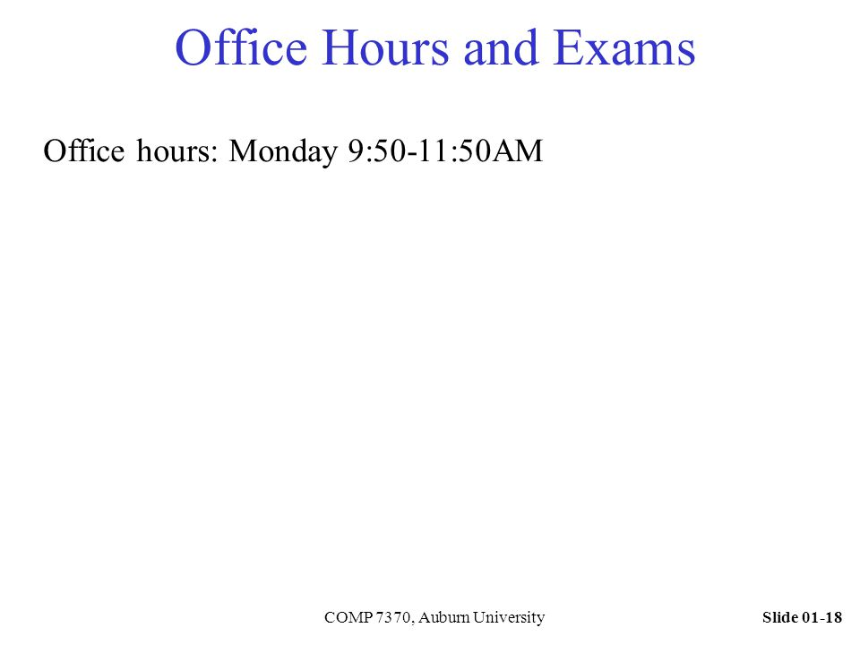 Slide 01-18COMP 7370, Auburn University Office Hours and Exams Office hours: Monday 9:50-11:50AM
