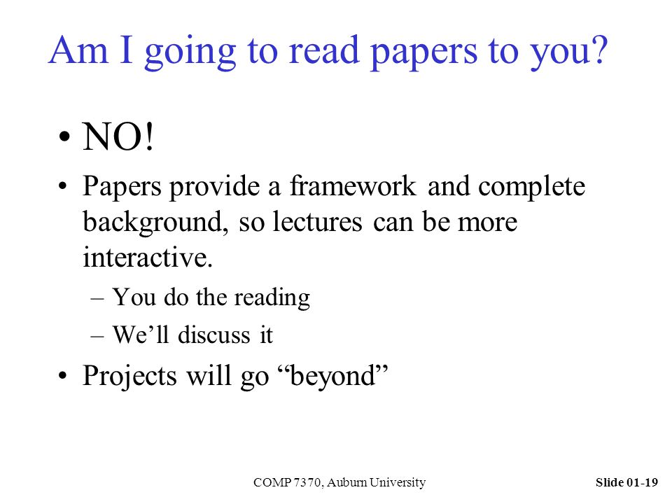 Slide 01-19COMP 7370, Auburn University Am I going to read papers to you? NO! Papers provide a framework and complete background, so lectures can be m