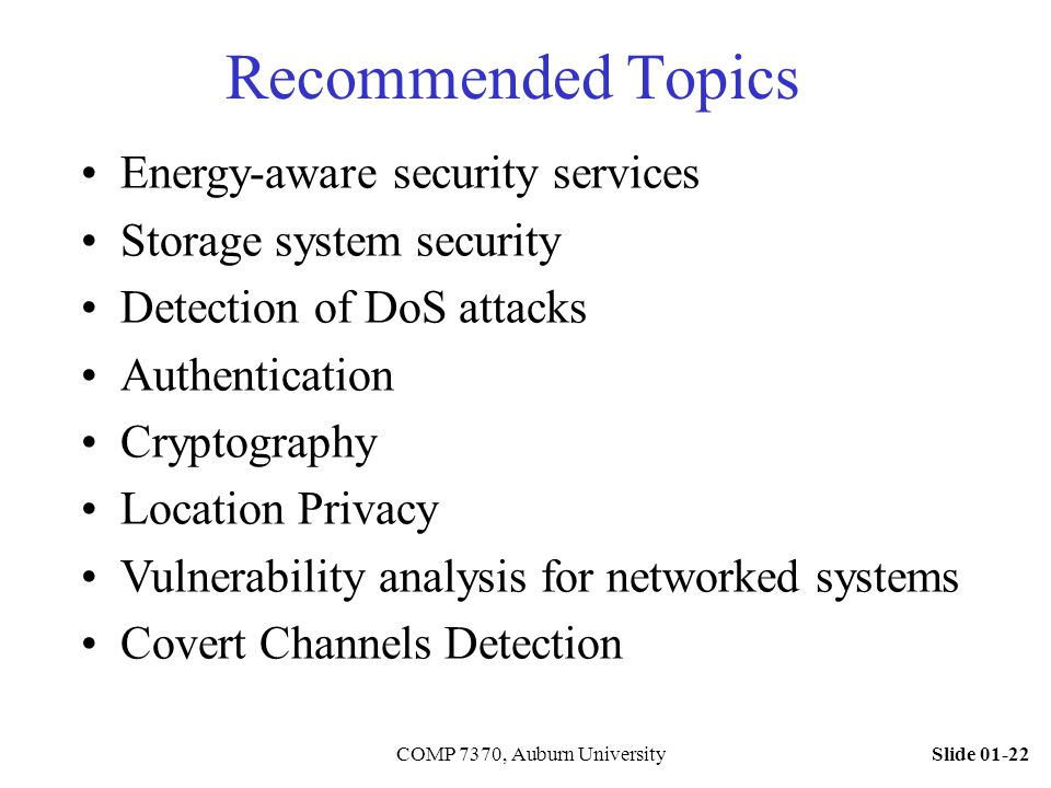 Slide 01-22COMP 7370, Auburn University Recommended Topics Energy-aware security services Storage system security Detection of DoS attacks Authenticat
