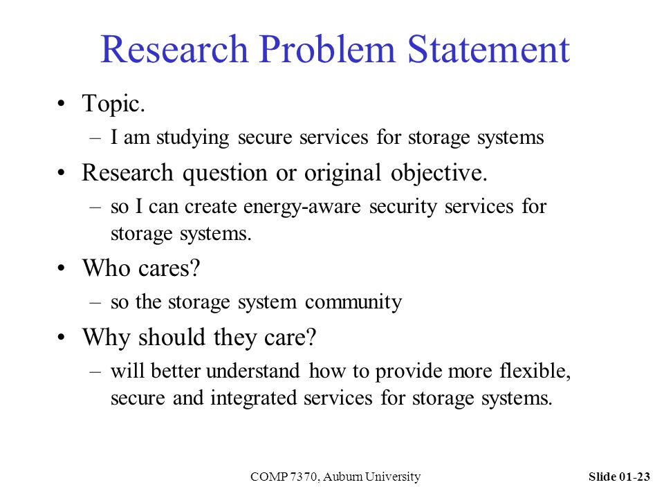 Slide 01-23COMP 7370, Auburn University Research Problem Statement Topic. –I am studying secure services for storage systems Research question or orig