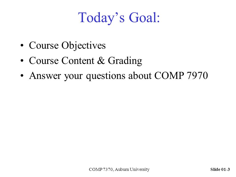 Slide 01-3COMP 7370, Auburn University Today's Goal: Course Objectives Course Content & Grading Answer your questions about COMP 7970