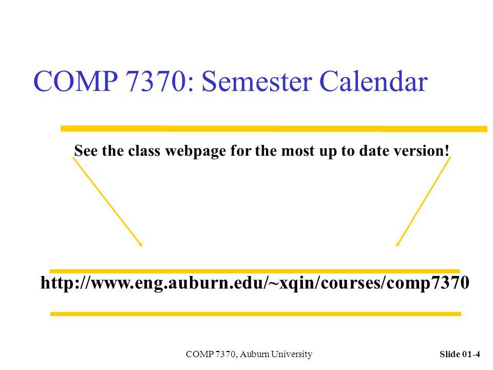 Slide 01-4COMP 7370, Auburn University COMP 7370: Semester Calendar http://www.eng.auburn.edu/~xqin/courses/comp7370 See the class webpage for the mos