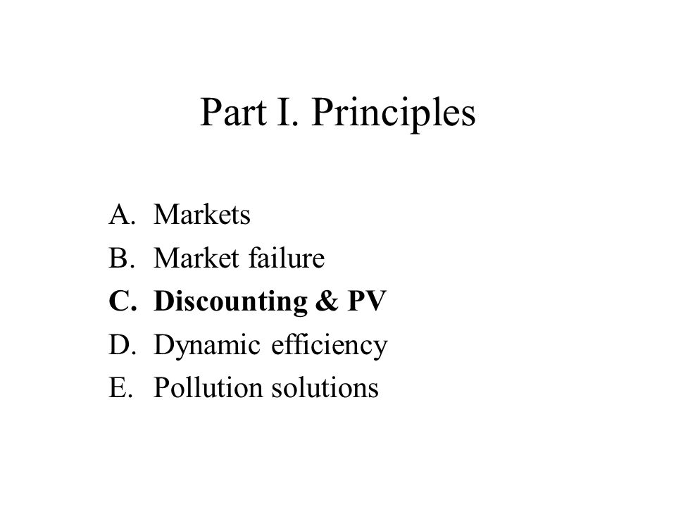 Part I. Principles A.Markets B.Market failure C.Discounting & PV D.Dynamic efficiency E.Pollution solutions