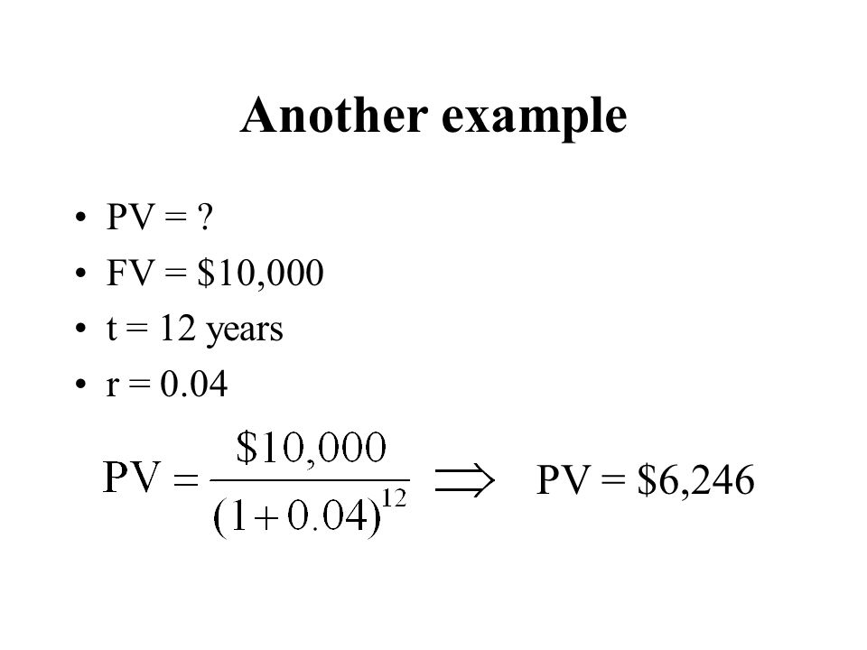 Another example PV = FV = $10,000 t = 12 years r = 0.04 PV = $6,246