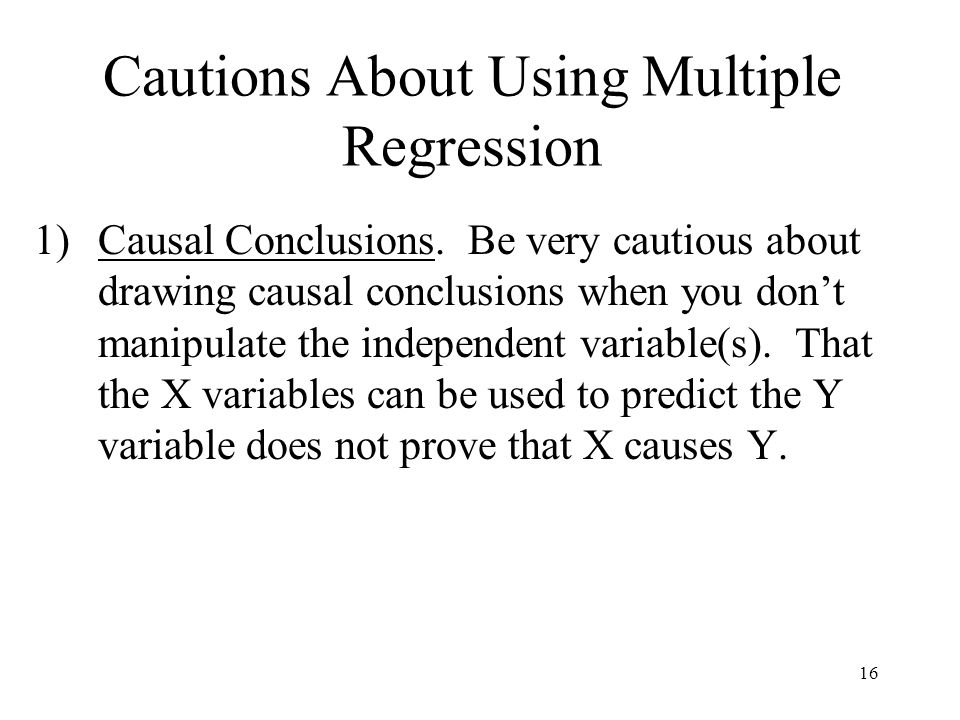 16 Cautions About Using Multiple Regression 1)Causal Conclusions.