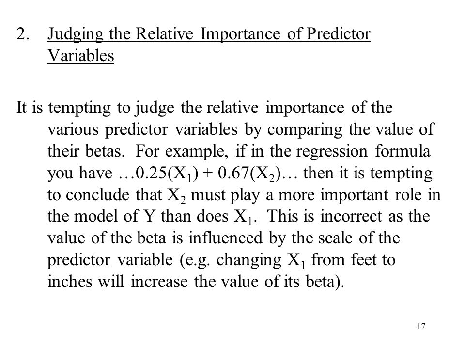 17 2.Judging the Relative Importance of Predictor Variables It is tempting to judge the relative importance of the various predictor variables by comparing the value of their betas.