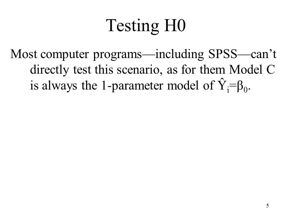 5 Testing H0 Most computer programs—including SPSS—can't directly test this scenario, as for them Model C is always the 1-parameter model of Ŷ i =β 0.
