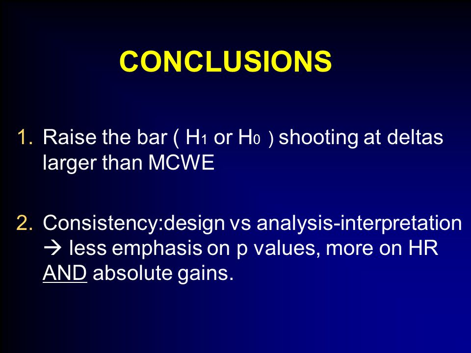 CONCLUSIONS 1.Raise the bar ( H 1 or H 0 ) shooting at deltas larger than MCWE 2.Consistency:design vs analysis-interpretation  less emphasis on p values, more on HR AND absolute gains.