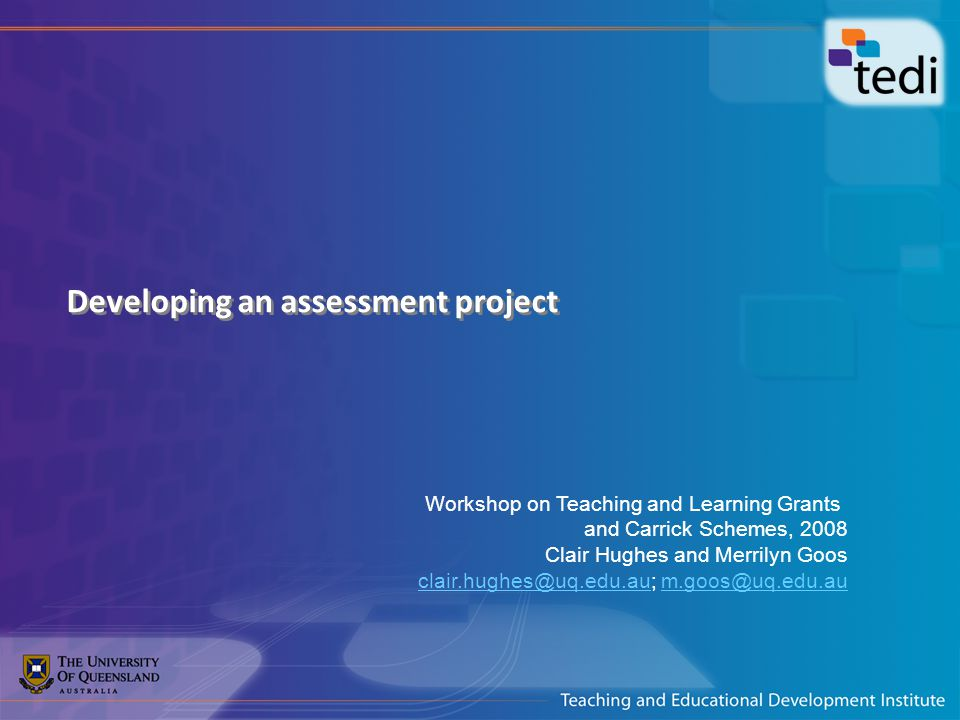 Developing an assessment project Workshop on Teaching and Learning Grants and Carrick Schemes, 2008 Clair Hughes and Merrilyn Goos clair.hughes@uq.edu.au; m.goos@uq.edu.auclair.hughes@uq.edu.aum.goos@uq.edu.au