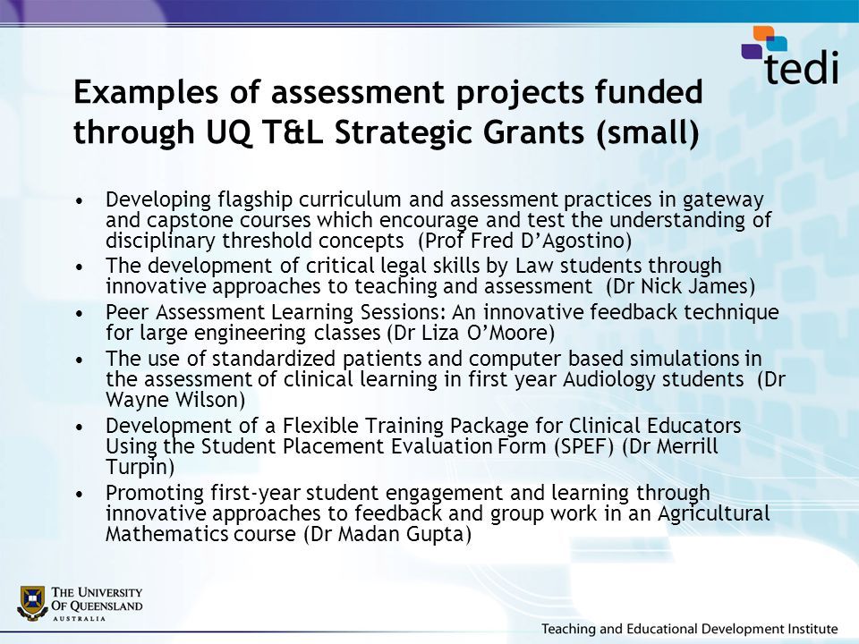 Examples of assessment projects funded through UQ T&L Strategic Grants (small) Developing flagship curriculum and assessment practices in gateway and capstone courses which encourage and test the understanding of disciplinary threshold concepts (Prof Fred D'Agostino) The development of critical legal skills by Law students through innovative approaches to teaching and assessment (Dr Nick James) Peer Assessment Learning Sessions: An innovative feedback technique for large engineering classes (Dr Liza O'Moore) The use of standardized patients and computer based simulations in the assessment of clinical learning in first year Audiology students (Dr Wayne Wilson) Development of a Flexible Training Package for Clinical Educators Using the Student Placement Evaluation Form (SPEF) (Dr Merrill Turpin) Promoting first-year student engagement and learning through innovative approaches to feedback and group work in an Agricultural Mathematics course (Dr Madan Gupta)