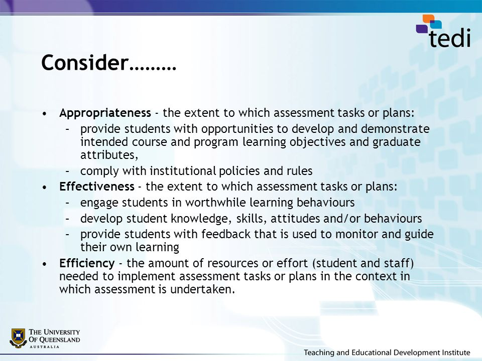 Consider……… Appropriateness - the extent to which assessment tasks or plans: –provide students with opportunities to develop and demonstrate intended course and program learning objectives and graduate attributes, –comply with institutional policies and rules Effectiveness - the extent to which assessment tasks or plans: –engage students in worthwhile learning behaviours –develop student knowledge, skills, attitudes and/or behaviours –provide students with feedback that is used to monitor and guide their own learning Efficiency - the amount of resources or effort (student and staff) needed to implement assessment tasks or plans in the context in which assessment is undertaken.