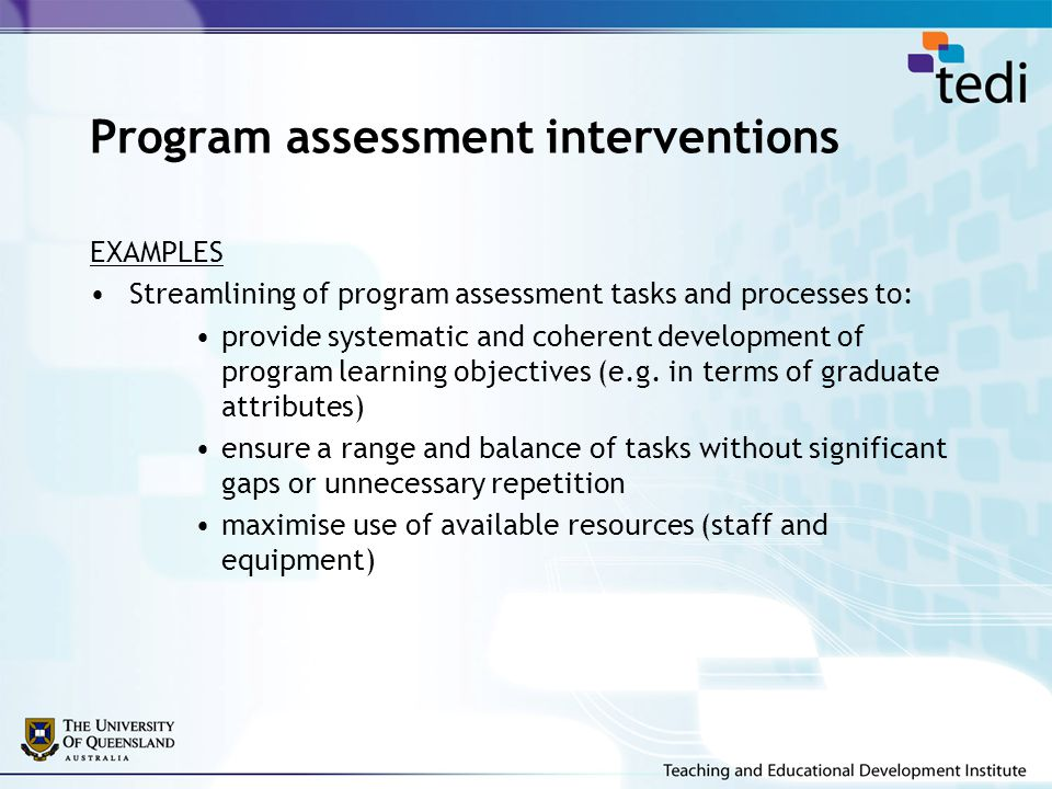 Program assessment interventions EXAMPLES Streamlining of program assessment tasks and processes to: provide systematic and coherent development of program learning objectives (e.g.