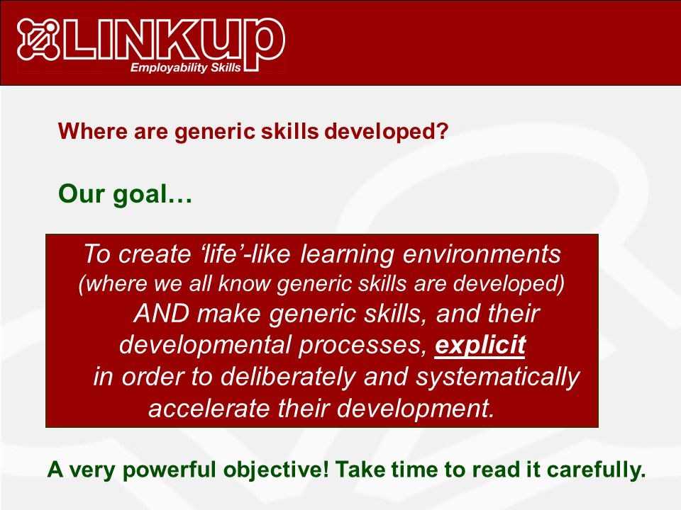 Our goal… To create 'life'-like learning environments (where we all know generic skills are developed) AND make generic skills, and their developmental processes, explicit in order to deliberately and systematically accelerate their development.