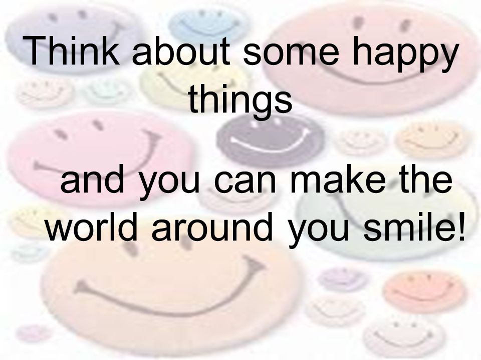 Think about some happy things and you can make the world around you smile!