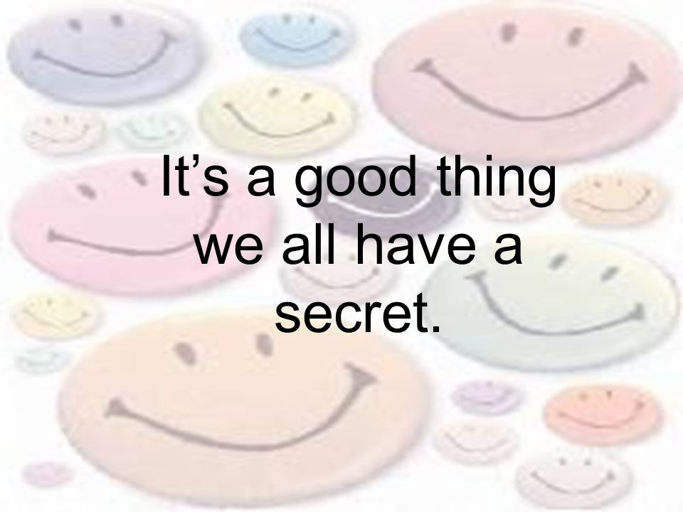 It's a good thing we all have a secret.