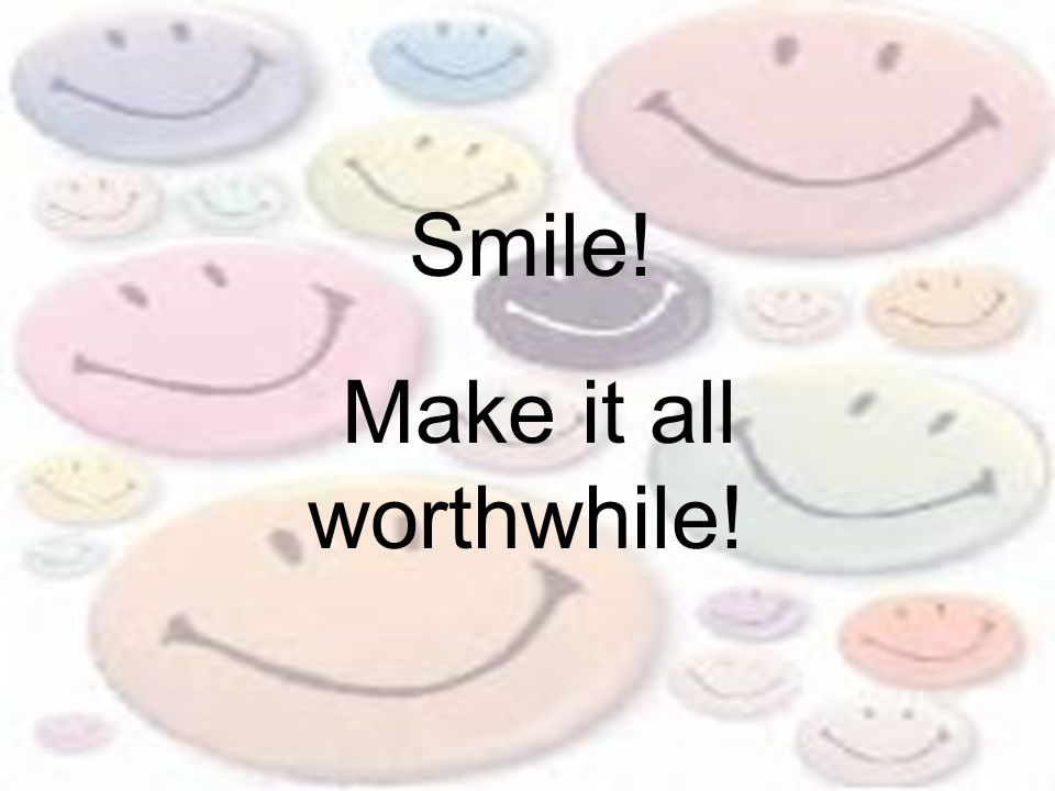 Make it all worthwhile! Smile!