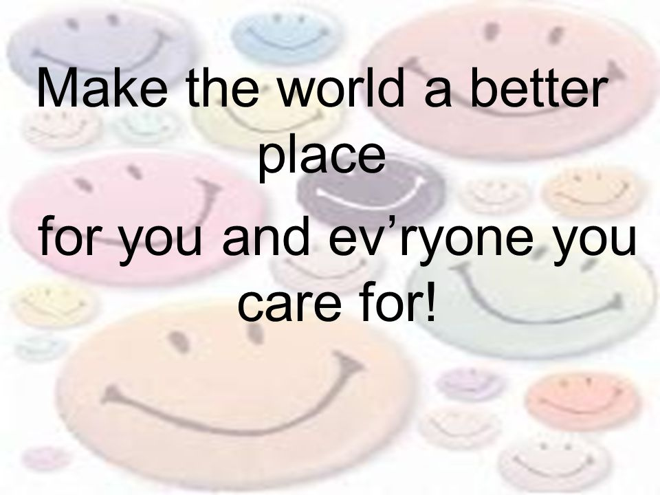Make the world a better place for you and ev'ryone you care for!