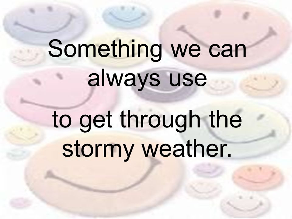 Something we can always use to get through the stormy weather.