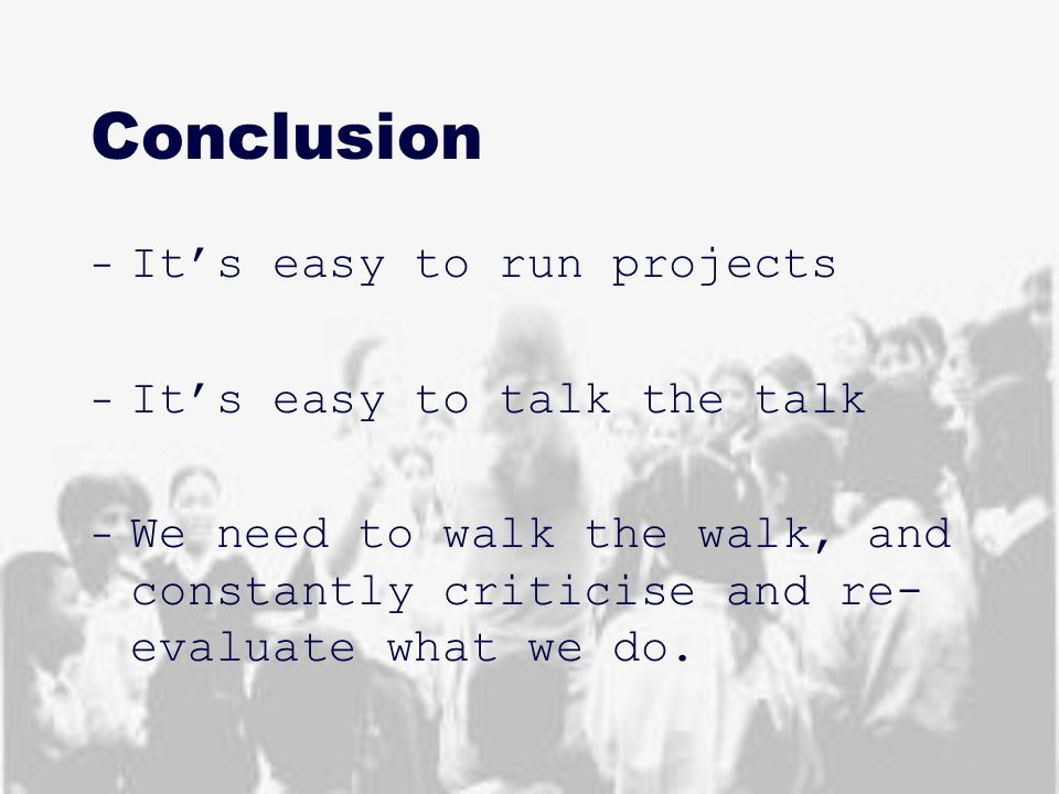 Conclusion - It's easy to run projects - It's easy to talk the talk - We need to walk the walk, and constantly criticise and re- evaluate what we do.
