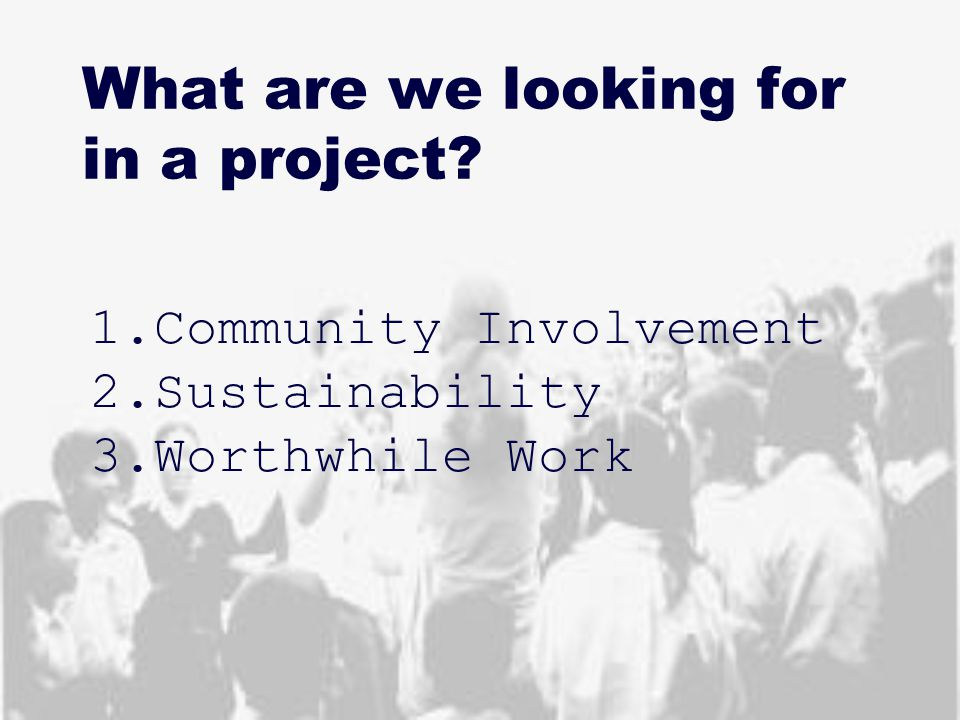 What are we looking for in a project? 1.Community Involvement 2.Sustainability 3.Worthwhile Work