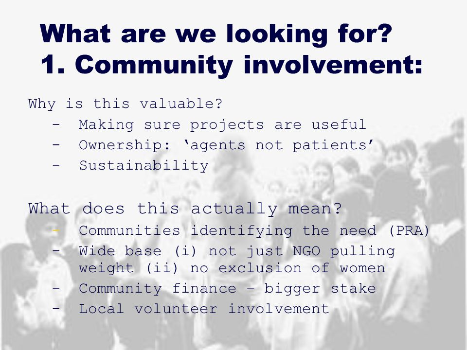 What are we looking for? 1. Community involvement: Why is this valuable? -Making sure projects are useful -Ownership: 'agents not patients' -Sustainab
