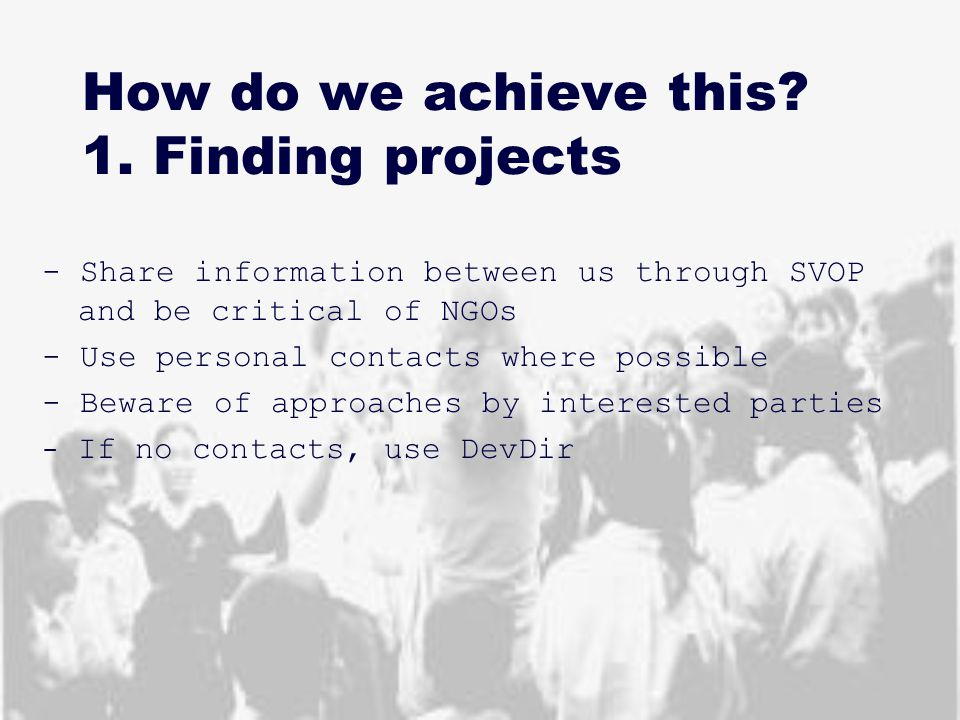 How do we achieve this? 1. Finding projects - Share information between us through SVOP and be critical of NGOs - Use personal contacts where possible
