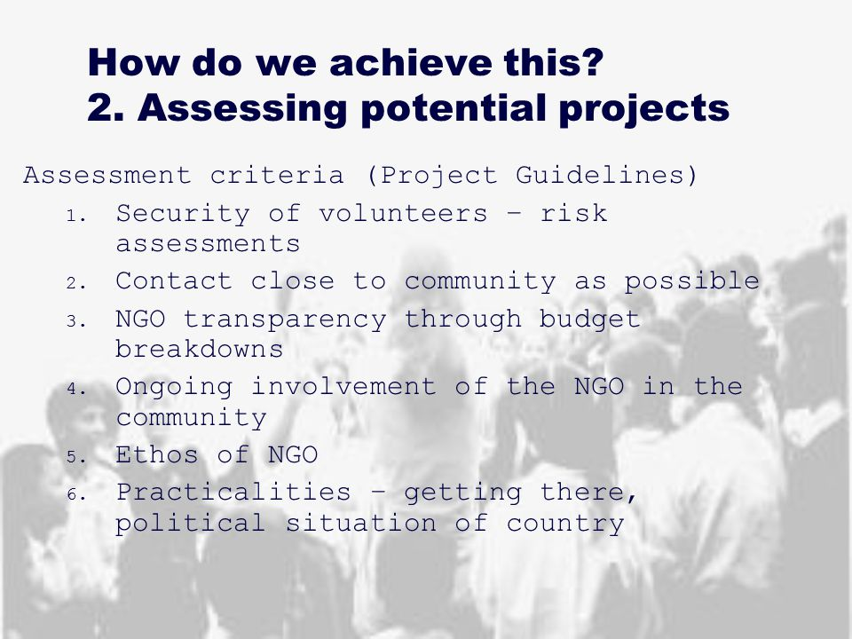 How do we achieve this? 2. Assessing potential projects Assessment criteria (Project Guidelines) 1. Security of volunteers – risk assessments 2. Conta