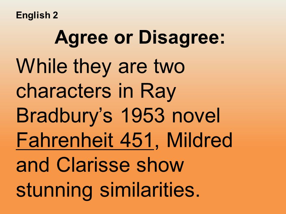 English 2 Agree or Disagree: While they are two characters in Ray Bradbury's 1953 novel Fahrenheit 451, Mildred and Clarisse show stunning similarities.