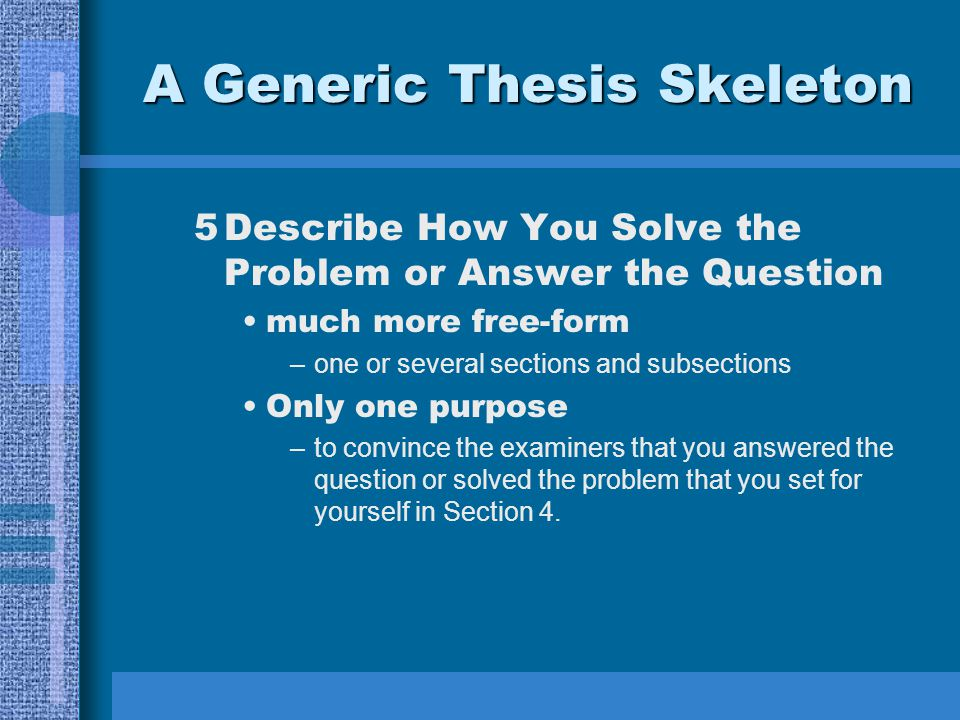 A Generic Thesis Skeleton 5Describe How You Solve the Problem or Answer the Question much more free-form –one or several sections and subsections Only one purpose –to convince the examiners that you answered the question or solved the problem that you set for yourself in Section 4.