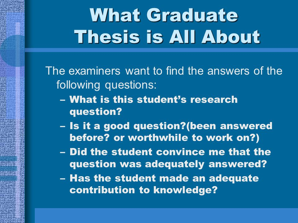 What Graduate Thesis is All About The examiners want to find the answers of the following questions: –What is this student's research question.