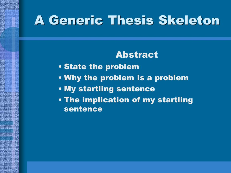 A Generic Thesis Skeleton Abstract State the problem Why the problem is a problem My startling sentence The implication of my startling sentence