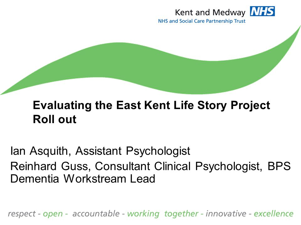 Evaluating the East Kent Life Story Project Roll out Ian Asquith, Assistant Psychologist Reinhard Guss, Consultant Clinical Psychologist, BPS Dementia Workstream Lead