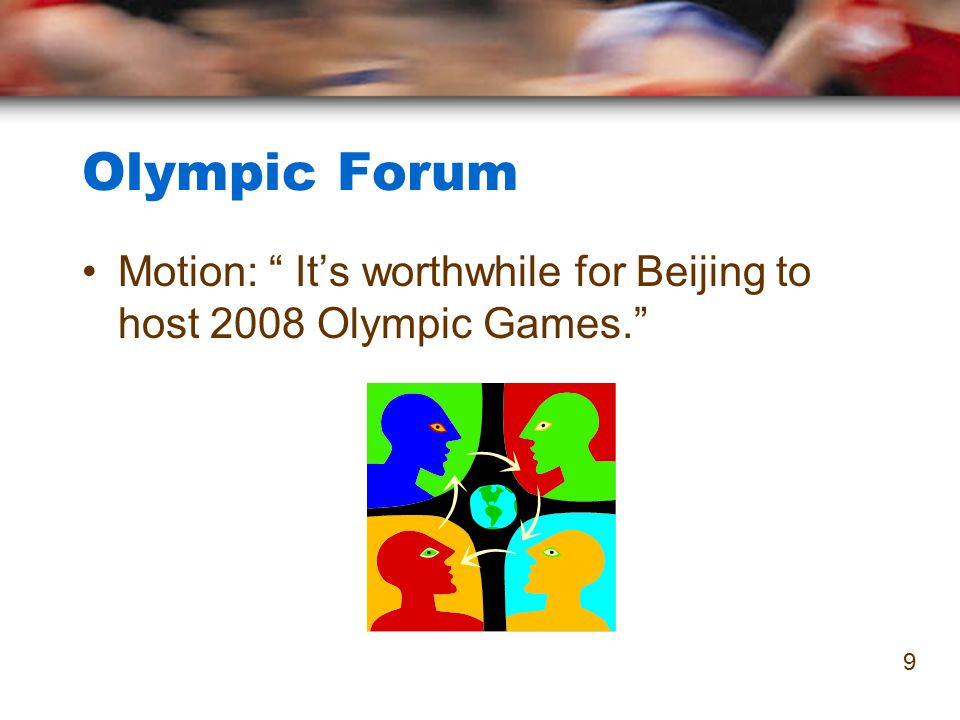 "Olympic Forum Motion: "" It's worthwhile for Beijing to host 2008 Olympic Games."" 9"