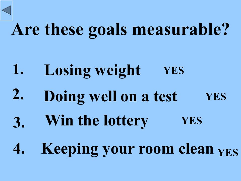 Well formed goals are: Measurable You know when you have achieved your goal.